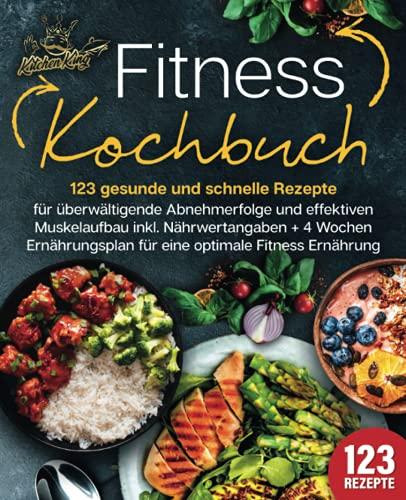 Fitness Kochbuch: 123 gesunde und schnelle Rezepte für überwältigende Abnehmerfolge und effektiven Muskelaufbau inkl. Nährwertangaben + 4 Wochen Ernährungsplan für eine optimale Fitness Ernährung