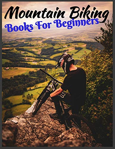 Mountain Biking Book For Beginners: Adults Teens Boys Learn How To Mastering Mountain Bike Skills, No Teacher, No School, No Courses, Specific Method