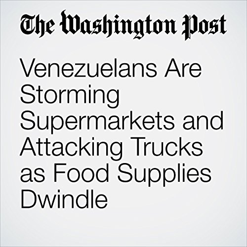 Venezuelans Are Storming Supermarkets and Attacking Trucks as Food Supplies Dwindle cover art