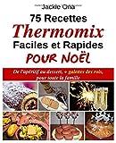 75 Recettes Thermomix Faciles et Rapides Pour Noel - De l'apéritif au dessert, + galettes des rois, pour toute la familles