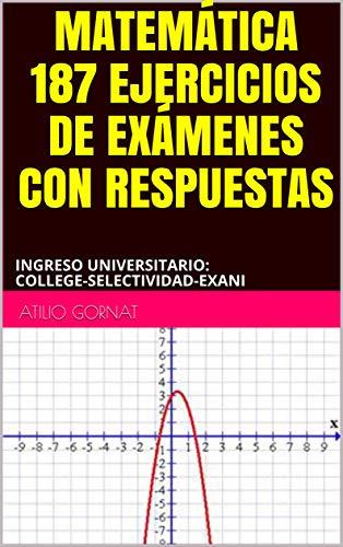 MATEMÁTICA 187 EJERCICIOS DE EXÁMENES CON RESPUESTAS: INGRESO UNIVERSITARIO: COLLEGE-SELECTIVIDAD-EXANI