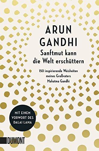 Sanftmut kann die Welt erschüttern: 150 inspirierende Weisheiten meines Großvaters Mahatma Gandhi
