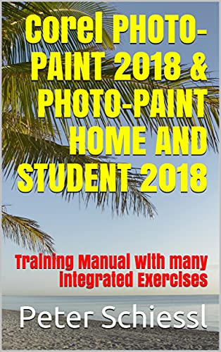 Corel PHOTO-PAINT 2018 & PHOTO-PAINT HOME AND STUDENT 2018: Training Manual with many integrated Exercises (English Edition)