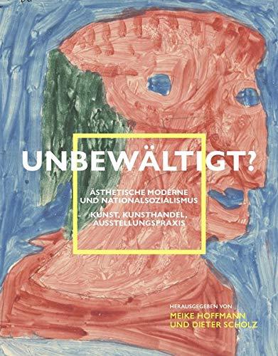Unbewältigt? Ästhetische Moderne und Nationalsozialismus: Kunst, Kunsthandel, Ausstellungspraxis