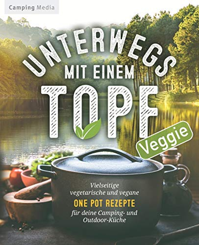 Unterwegs mit einem Topf: Vielseitige vegetarische und vegane One Pot Rezepte für deine Camping- und Outdoor-Küche