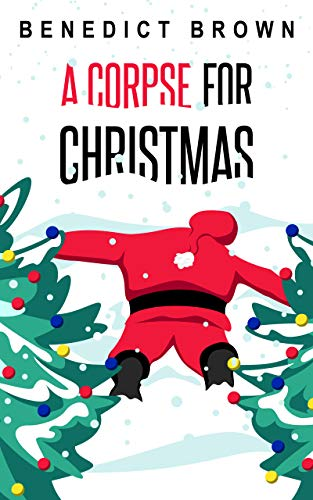 A Corpse for Christmas: A Warm and Witty Standalone Christmas Mystery (An Izzy Palmer Mystery Book 5) by [Benedict Brown]