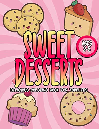 Sweet Desserts Delicious Coloring Book For Toddlers Ages 2-5: Kawaii Sweets To Color For Kids Kindergarten | Perfect Gift Idea For Christmas Birthdays Holidays |