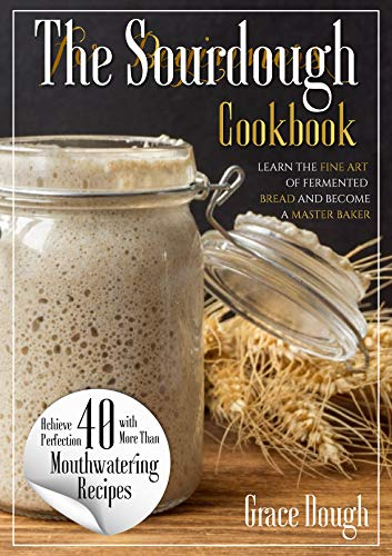 The Sourdough Cookbook for Beginners: Learn the FINE ART of Fermented Bread and Become a Master Baker (Grace Dough's Cookbooks)