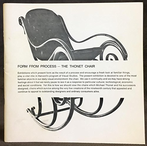 Form from process--the Thonet chair;: An exhibition of historic bentwood furniture from the collection of John Sailer, Vienna. Carpenter Center for ... Cambridge, Mass., fall and winter 1967