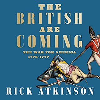 The British Are Coming     The War for America, Lexington to Princeton, 1775-1777              By:                                                                                                                                 Rick Atkinson                               Narrated by:                                                                                                                                 George Newbern,                                                                                        Rick Atkinson                      Length: 26 hrs and 2 mins     Not rated yet     Overall 0.0