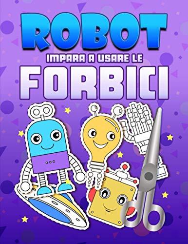 Robot: Impara a usare le forbici: Un grazioso libro delle attività per bambini per imparare a tagliare, incollare e colorare
