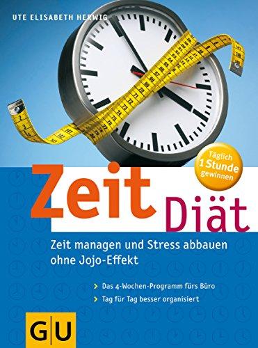 Zeit-Diät. Zeit managen und Stress abbauen ohne Jojo-Effekt. Das 4-Wochen-Zeitmanagement-Programm fürs Büro