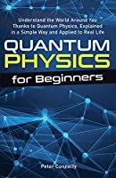 Quantum Physics for Beginners: Understand the World Around You Thanks to Quantum Physics, Explained in a Simple Way and Applied to Real Life