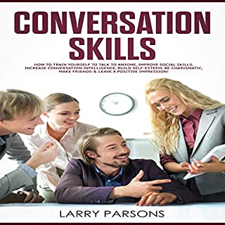 Conversation Skills      How to Train Yourself to Talk to Anyone, Improve Social Skills, Increase Conversation Intelligence, Build Self-Esteem, Be Charismatic, Make Friends & Leave a Positive Impression              Written by:                                                                                                                                 Larry Parsons                               Narrated by:                                                                                                                                 Robert Plank                      Length: 1 hr and 26 mins     Not rated yet     Overall 0.0