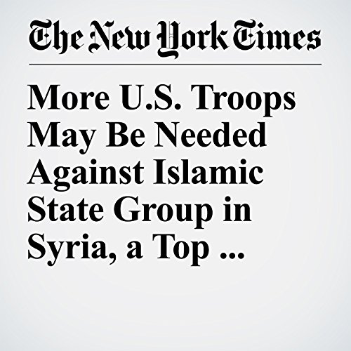 More U.S. Troops May Be Needed Against Islamic State Group in Syria, a Top General Says copertina