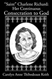 Saint Charlene Richard: Her Continuous Consecration to God by Carolyn Anne Thibodeaux Keith (2014-04-23)