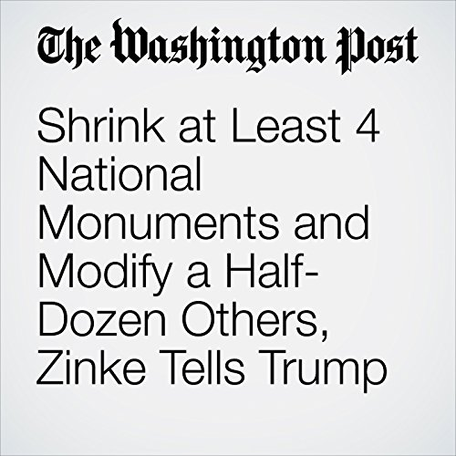 Shrink at Least 4 National Monuments and Modify a Half-Dozen Others, Zinke Tells Trump copertina