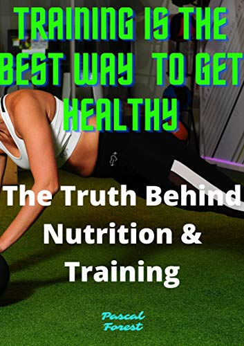 Training is the best way to get healthy: The Truth Behind Nutrition & Training (English Edition)