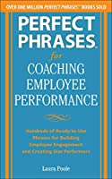 Perfect Phrases for Coaching Employee Performance: Hundreds of Ready-to-Use Phrases for Building Employee Engagement and Creating Star Performers