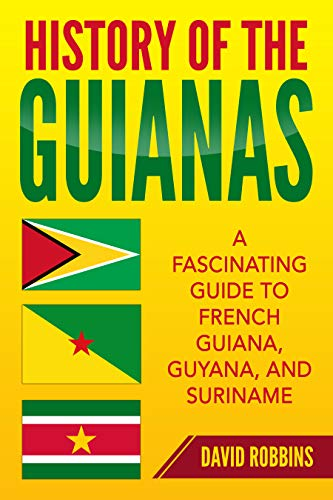 History of The Guianas: A Fascinating Guide to French Guiana, Guyana, and Suriname (English Edition) por [David Robbins]