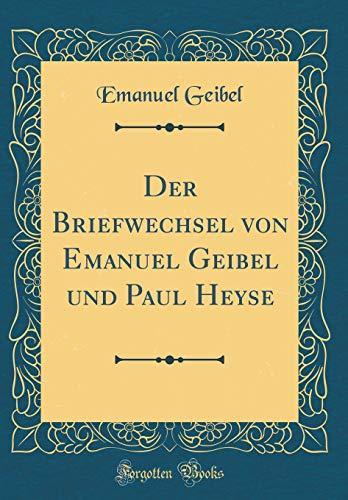 Der Briefwechsel von Emanuel Geibel und Paul Heyse (Classic Reprint)