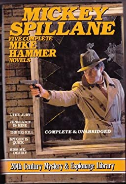 Mickey Spillane: Five Complete Mike Hammer Novels: I, The Jury; Vengeance Is Mine: The Big Kill; My Gun Is Quick; Kiss Me, Deadly