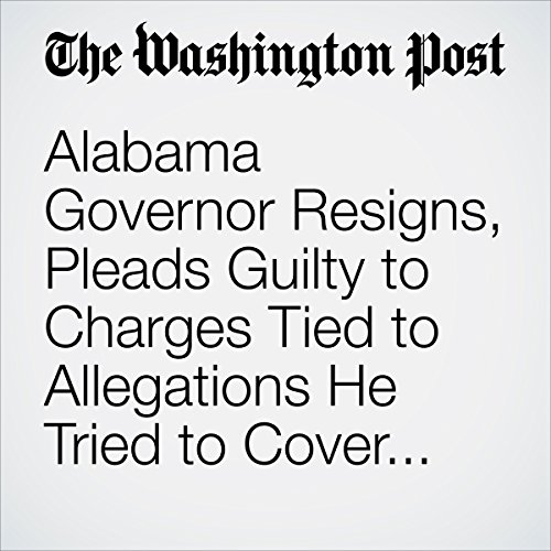 Alabama Governor Resigns, Pleads Guilty to Charges Tied to Allegations He Tried to Cover up Affair With a Top Aide copertina