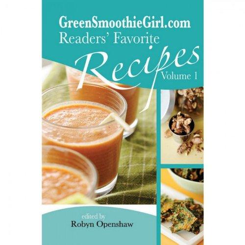 GreenSmoothieGirl.com Readers' Favorite Recipes - Vol. 1