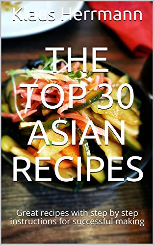 The Top 30 Asian Recipes: Great recipes with step by step instructions for successful making (English Edition)
