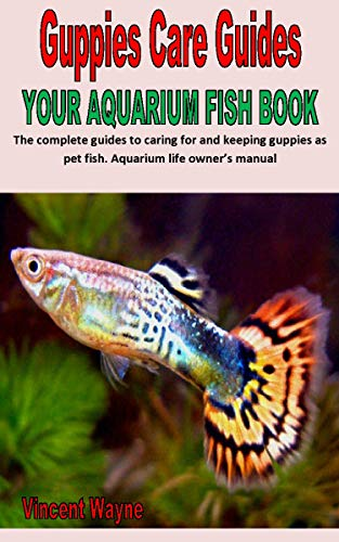 GUPPIES CARE GUIDES YOUR AQUARIUM FISH BOOK: The complete guides to caring for and keeping guppies as pet fish. Aquarium life owner's manual (English Edition)