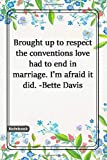 Brought up to respect the conventions, love had to end in marriage. I'm afraid it did. -Bette Davis: Notebook with Unique Flower Touch|marriage ... Lined notebook|flowers|120 Pages