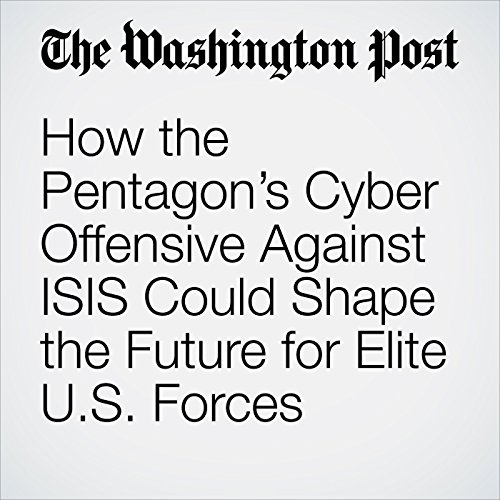 How the Pentagon's Cyber Offensive Against ISIS Could Shape the Future for Elite U.S. Forces audiobook cover art