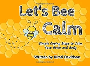 Let's Bee Calm: Simple Coping Steps to Calm Your Brain and Body