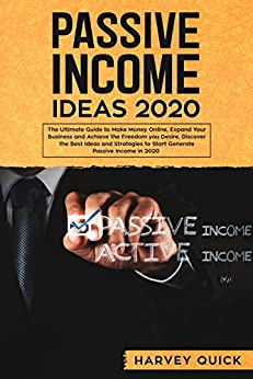 Passive Income Ideas 2020: The Ultimate Guide to Make Money Online, Expand Your Business and Achieve The Freedom you Desire, Discover the Best Ideas and Strategies to Start Generate Passive Income by [Harvey Quick]
