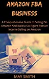 AMAZON FBA BUSINESS: A Comprehensive Guide To Selling On Amazon And Build A Six-Figure Passive Income Selling On Amazon
