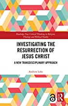 Investigating the Resurrection of Jesus Christ: A New Transdisciplinary Approach (Routledge New Critical Thinking in Relig...
