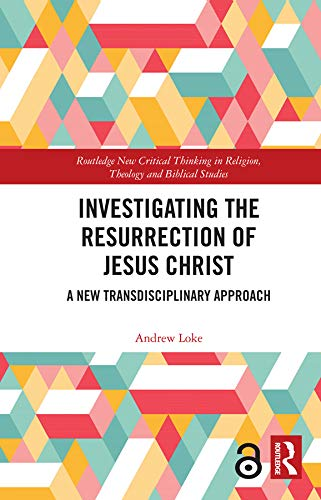 Investigating the Resurrection of Jesus Christ: A New Transdisciplinary Approach (Routledge New Critical Thinking in Religion, Theology and Biblical Studies) by [Andrew Loke]