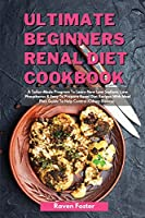 Ultimate Beginners Renal Diet Cookbook: A Tailor-Made Program To Learn New Low Sodium, Low Phosphorus & Easy To Prepare Renal Diet Recipes With Meal Plan Guide To Help Control Kidney Disease (Renal Diet Cookbook, Complete Guide to Naturally Avoid Dialysis and Reverse Kidney Disease, Quick an)