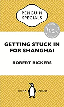 Getting Stuck in For Shanghai: Putting the Kibosh on the Kaiser from theBund: The British at Shanghai and the Great War: Penguin Specials by [Robert Bickers]