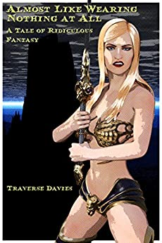 Almost Like Wearing Nothing At All: A Tale of Ridiculous Fantasy (Trite Tales Book 1) by [Traverse Davies]