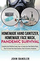Homemade Hand Sanitizer - Homemade Face Mask - Pandemic Survival: Complete And Definitive Guide; How To Create Your Own Medical Mask, How To Create Your Hand Sanitizer, How To Survive a Pandemic