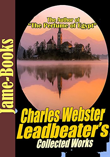 Charles Webster Leadbeater's Collected Works: The Perfume of Egypt, The Astral Plane, Clairvoyance and More! (4 Works) (English Edition)