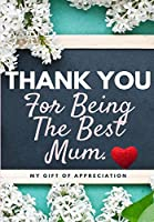 Thank You For Being The Best Mum.: My Gift Of Appreciation: Full Color Gift Book - Prompted Questions - 6.61 x 9.61 inch