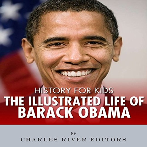 History for Kids: The Illustrated Life of Barack Obama                   By:                                                                                                                                 Charles River Editors                               Narrated by:                                                                                                                                 Dan Gallagher                      Length: 26 mins     Not rated yet     Overall 0.0
