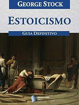 Estoicismo, Guia Definitivo por [George Stock, Alexandre Pires Vieira]