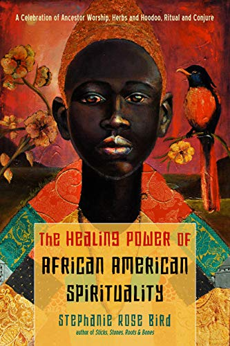 The Healing Power of African-American Spirituality: A Celebration of Ancestor Worship, Herbs and Hoodoo, Ritual and Conjure