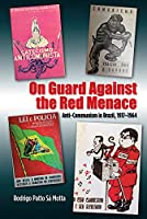 On Guard Against the Red Menace: Anti-Communism in Brazil, 1917-1964 (Portuguese-Speaking World: Its History, Politics & Culture)