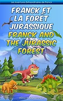 Franck et la Forêt Jurassique Franck and the Jurassic Forest: Livre d'images bilingue Français-Anglais pour enfants, Children's Bilingual Picture Book ... Stories for Children t. 1) (French Edition) by [Alina A. Dumitrescu]