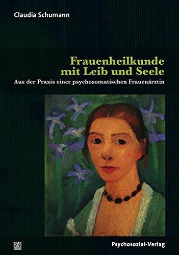 Frauenheilkunde mit Leib und Seele: Aus der Praxis einer psychosomatischen Frauenärztin (Sachbuch Psychosozial)