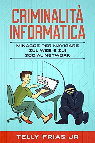 Criminalità Informatica: Minacce per Navigare sul web e sui Social Network